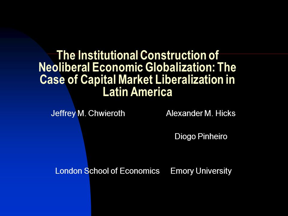 The Institutional Construction of Neoliberal Economic Globalization: The Case of Capital Market Liberalization in Latin America Jeffrey M. Chwieroth A