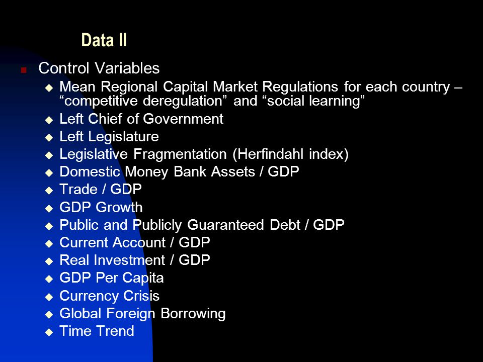 Data II Control Variables  Mean Regional Capital Market Regulations for each country – competitive deregulation and social learning  Left Chief of Government  Left Legislature  Legislative Fragmentation (Herfindahl index)  Domestic Money Bank Assets / GDP  Trade / GDP  GDP Growth  Public and Publicly Guaranteed Debt / GDP  Current Account / GDP  Real Investment / GDP  GDP Per Capita  Currency Crisis  Global Foreign Borrowing  Time Trend