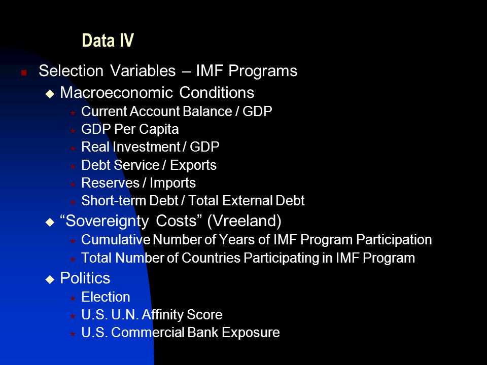 Data IV Selection Variables – IMF Programs  Macroeconomic Conditions  Current Account Balance / GDP  GDP Per Capita  Real Investment / GDP  Debt Service / Exports  Reserves / Imports  Short-term Debt / Total External Debt  Sovereignty Costs (Vreeland)  Cumulative Number of Years of IMF Program Participation  Total Number of Countries Participating in IMF Program  Politics  Election  U.S.
