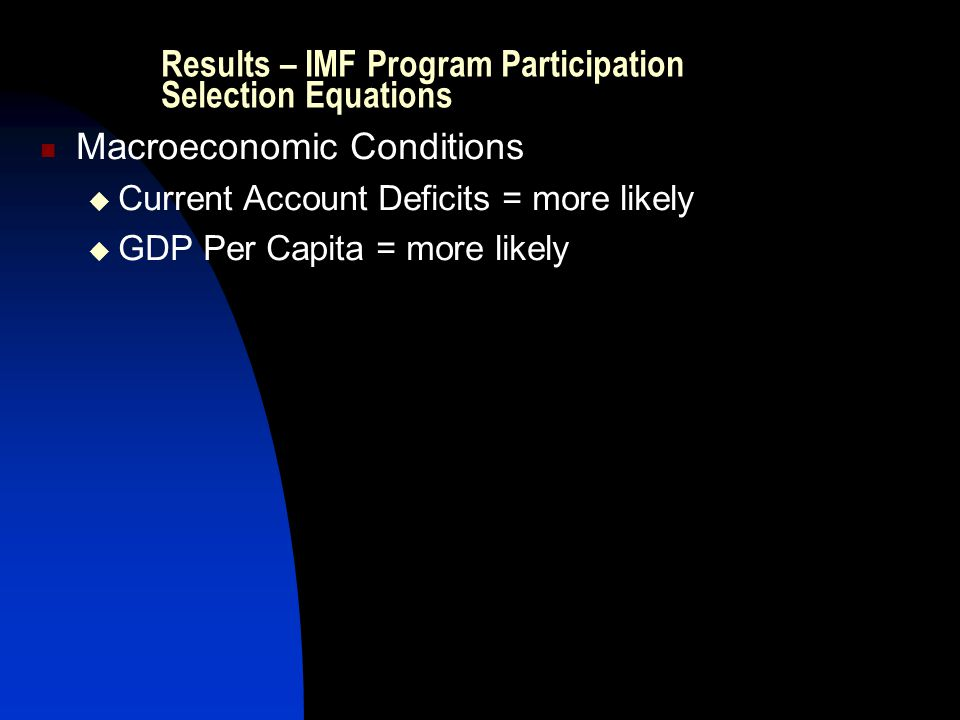 Results – IMF Program Participation Selection Equations Macroeconomic Conditions  Current Account Deficits = more likely  GDP Per Capita = more like