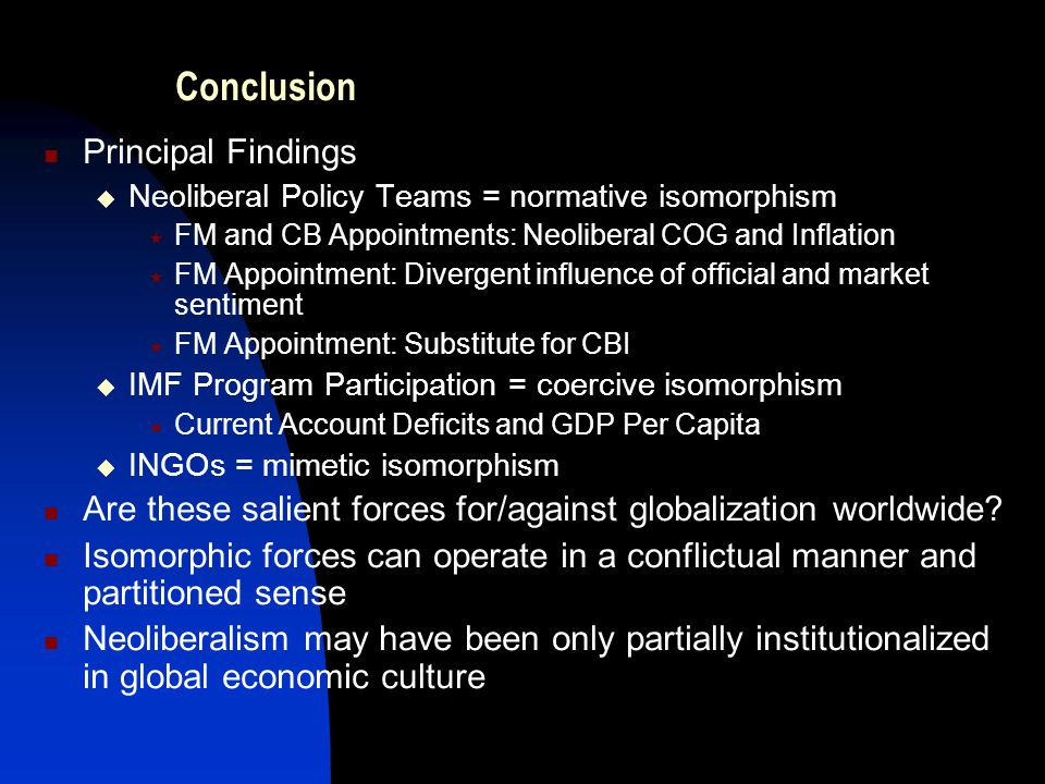 Conclusion Principal Findings  Neoliberal Policy Teams = normative isomorphism  FM and CB Appointments: Neoliberal COG and Inflation  FM Appointment: Divergent influence of official and market sentiment  FM Appointment: Substitute for CBI  IMF Program Participation = coercive isomorphism  Current Account Deficits and GDP Per Capita  INGOs = mimetic isomorphism Are these salient forces for/against globalization worldwide.