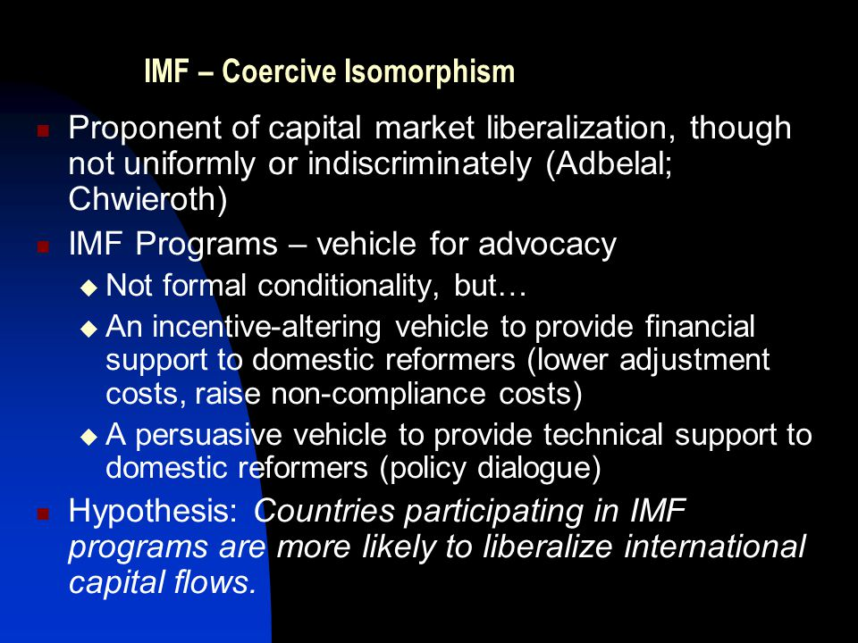 IMF – Coercive Isomorphism Proponent of capital market liberalization, though not uniformly or indiscriminately (Adbelal; Chwieroth) IMF Programs – vehicle for advocacy  Not formal conditionality, but…  An incentive-altering vehicle to provide financial support to domestic reformers (lower adjustment costs, raise non-compliance costs)  A persuasive vehicle to provide technical support to domestic reformers (policy dialogue) Hypothesis: Countries participating in IMF programs are more likely to liberalize international capital flows.