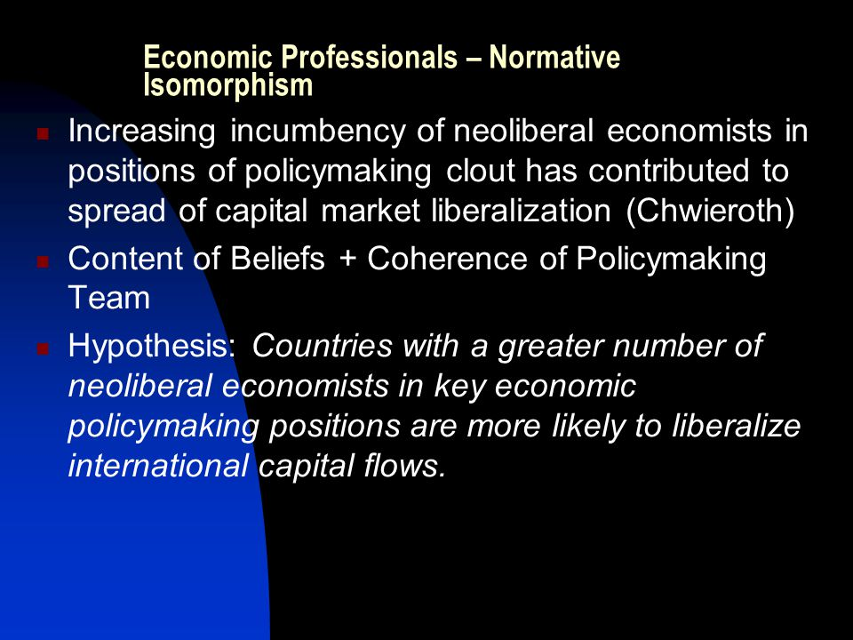 Economic Professionals – Normative Isomorphism Increasing incumbency of neoliberal economists in positions of policymaking clout has contributed to sp