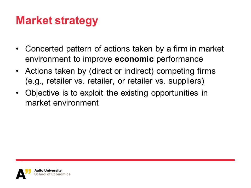 Market strategy Concerted pattern of actions taken by a firm in market environment to improve economic performance Actions taken by (direct or indirec