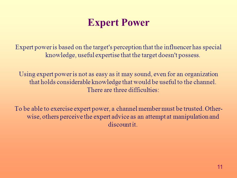 11 Expert Power Expert power is based on the target s perception that the influencer has special knowledge, useful expertise that the target doesn t possess.