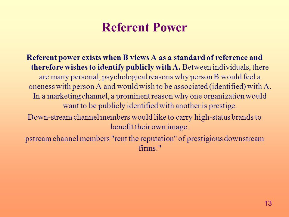 13 Referent Power Referent power exists when B views A as a standard of reference and therefore wishes to identify publicly with A.