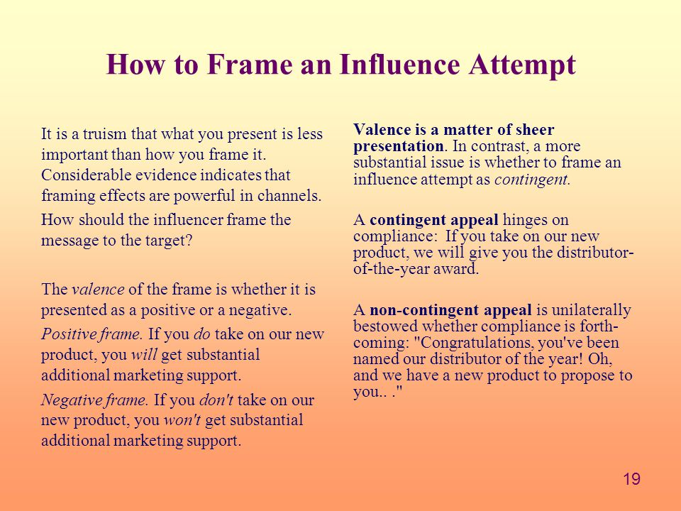 19 How to Frame an Influence Attempt It is a truism that what you present is less important than how you frame it.