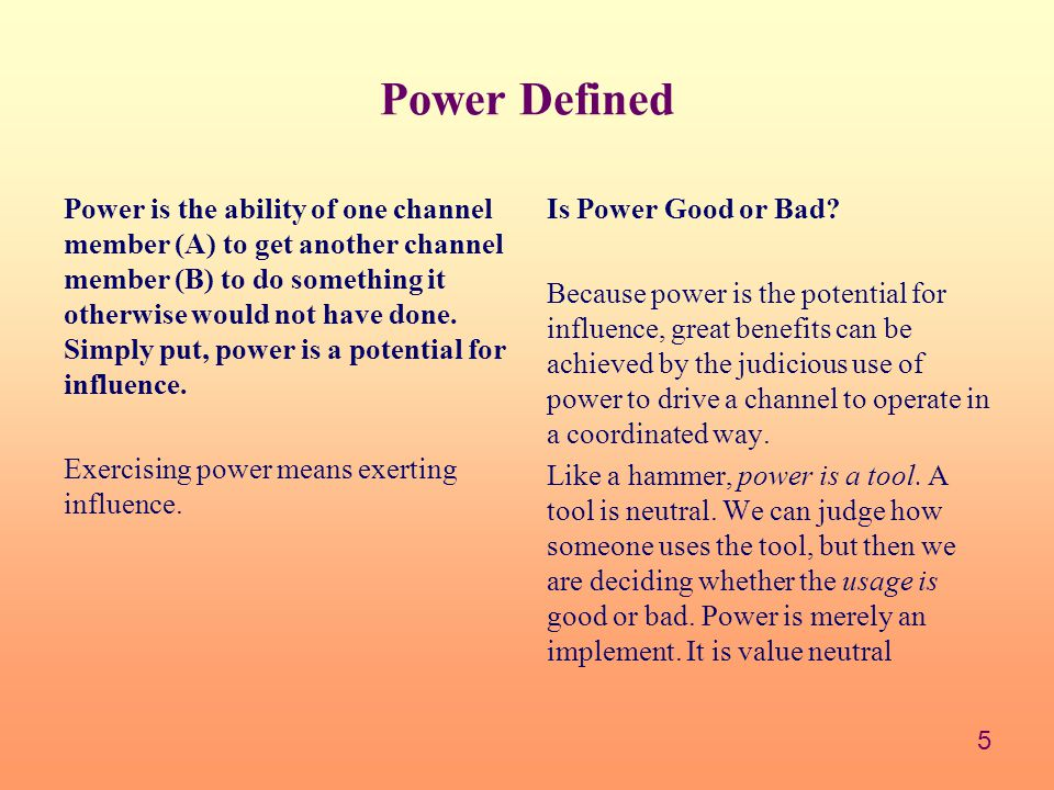 5 Power Defined Power is the ability of one channel member (A) to get another channel member (B) to do something it otherwise would not have done.