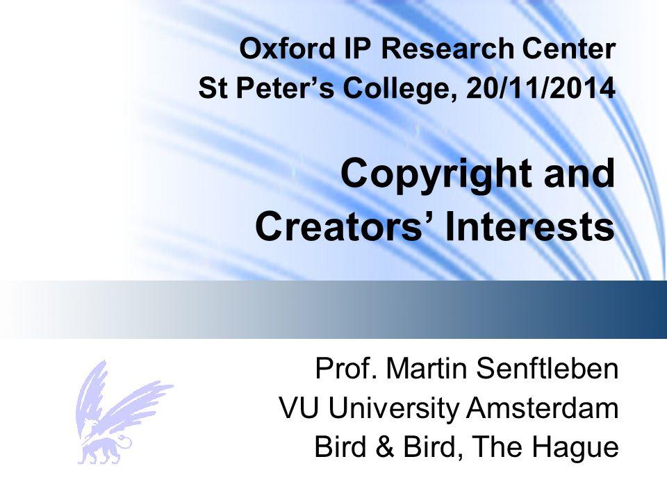 Oxford IP Research Center St Peter's College, 20/11/2014 Copyright and Creators' Interests Prof. Martin Senftleben VU University Amsterdam Bird & Bird