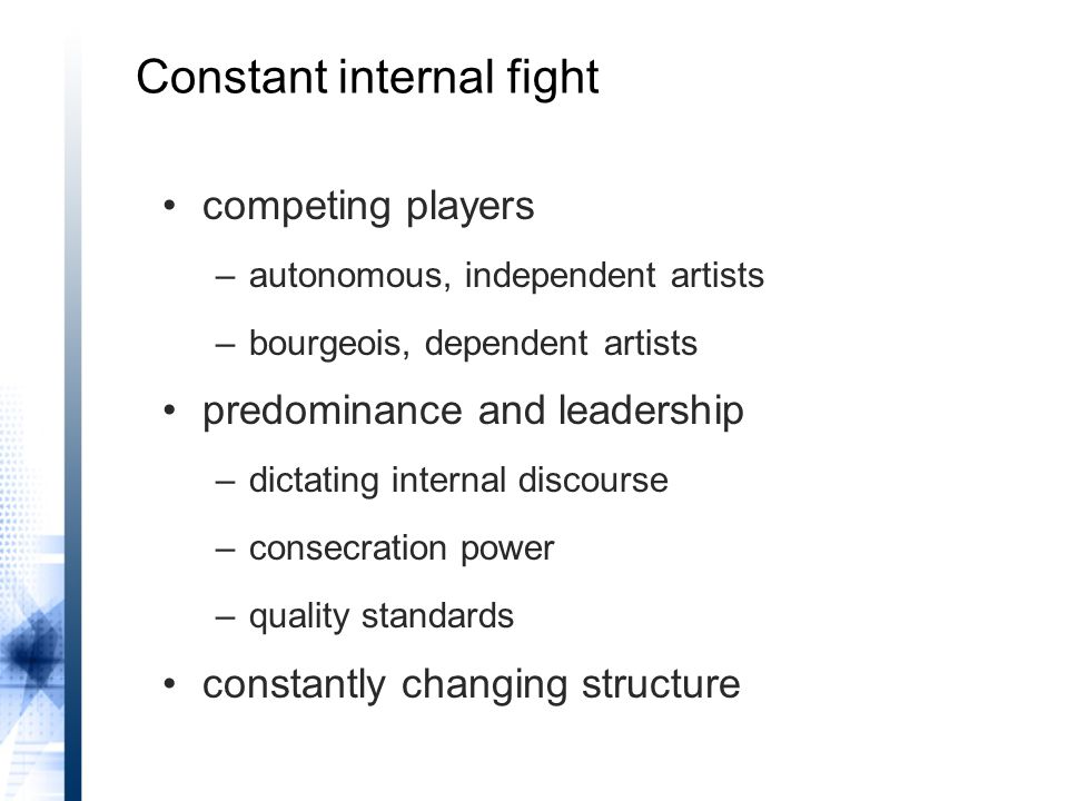 Constant internal fight competing players –autonomous, independent artists –bourgeois, dependent artists predominance and leadership –dictating internal discourse –consecration power –quality standards constantly changing structure