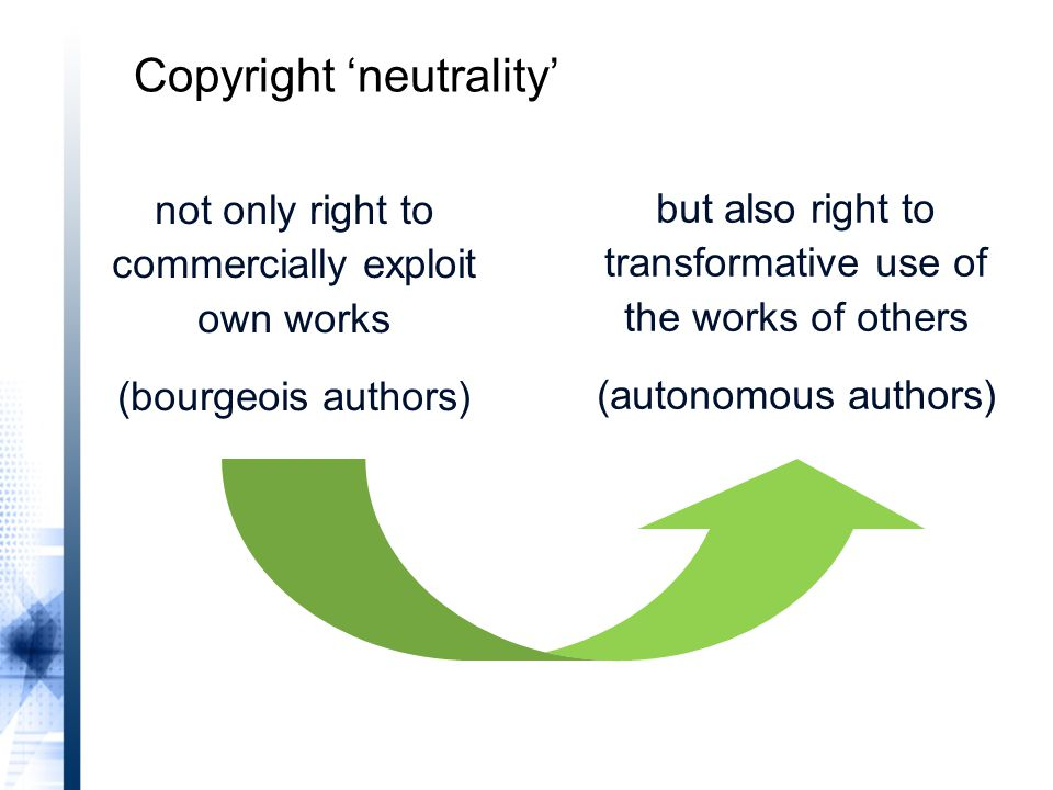 not only right to commercially exploit own works (bourgeois authors) but also right to transformative use of the works of others (autonomous authors) Copyright 'neutrality'