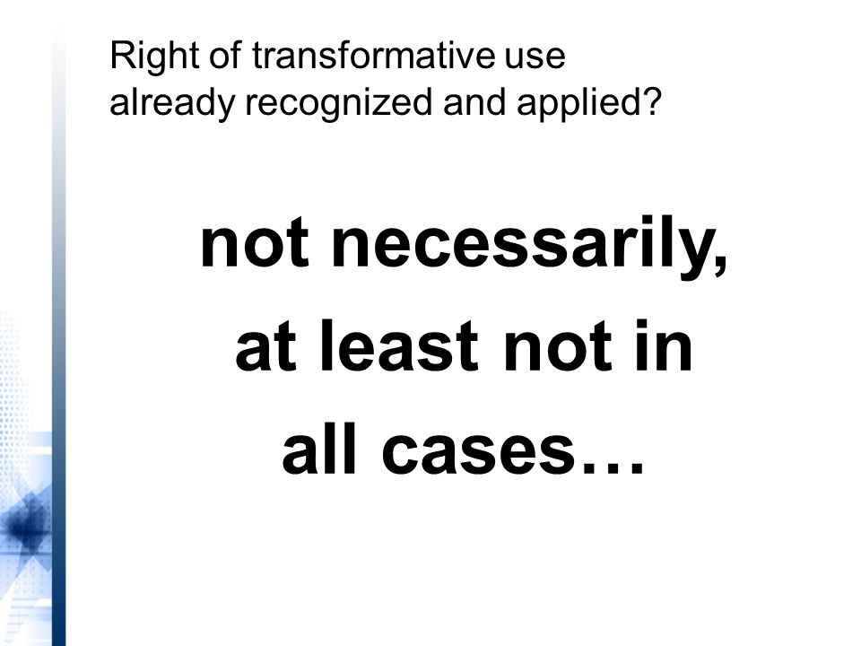 not necessarily, at least not in all cases… Right of transformative use already recognized and applied