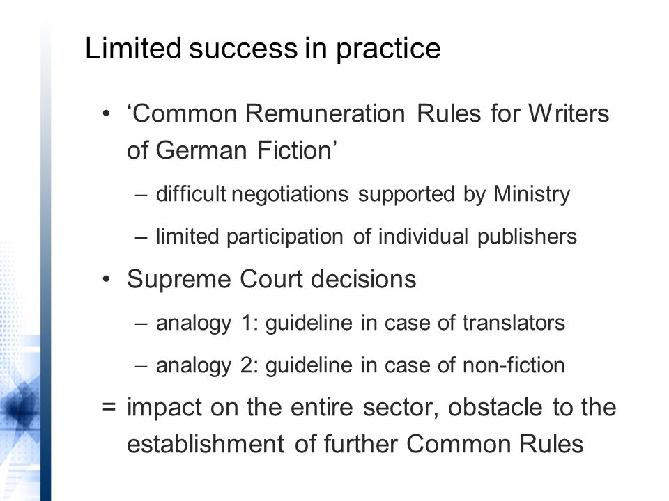 Limited success in practice 'Common Remuneration Rules for Writers of German Fiction' –difficult negotiations supported by Ministry –limited participation of individual publishers Supreme Court decisions –analogy 1: guideline in case of translators –analogy 2: guideline in case of non-fiction =impact on the entire sector, obstacle to the establishment of further Common Rules