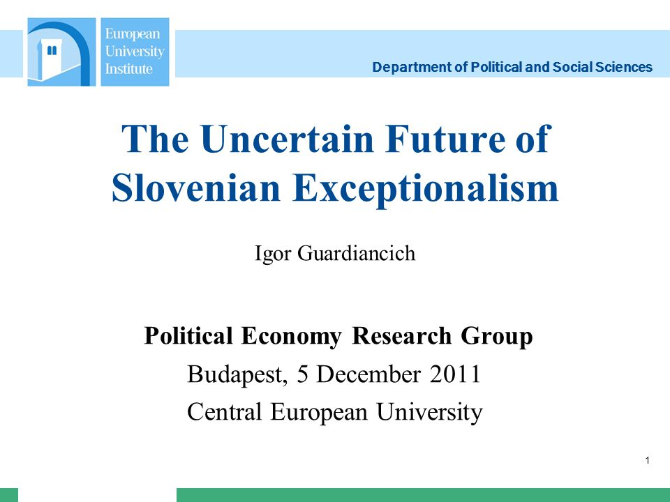 Department of Political and Social Sciences The Uncertain Future of Slovenian Exceptionalism Igor Guardiancich Political Economy Research Group Budape