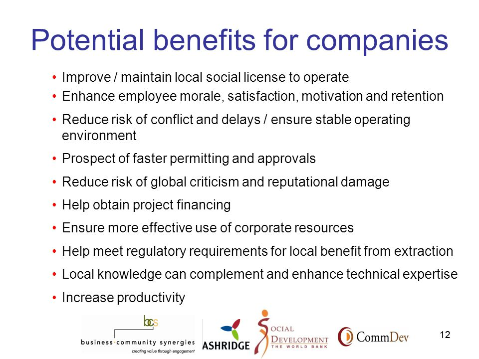 12 Potential benefits for companies Improve / maintain local social license to operate Enhance employee morale, satisfaction, motivation and retention Reduce risk of conflict and delays / ensure stable operating environment Prospect of faster permitting and approvals Reduce risk of global criticism and reputational damage Help obtain project financing Ensure more effective use of corporate resources Help meet regulatory requirements for local benefit from extraction Local knowledge can complement and enhance technical expertise Increase productivity