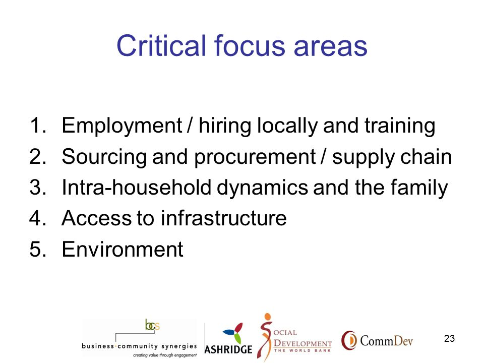 23 Critical focus areas 1.Employment / hiring locally and training 2.Sourcing and procurement / supply chain 3.Intra-household dynamics and the family 4.Access to infrastructure 5.Environment