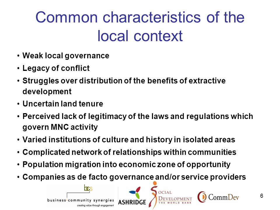 6 Common characteristics of the local context Weak local governance Legacy of conflict Struggles over distribution of the benefits of extractive development Uncertain land tenure Perceived lack of legitimacy of the laws and regulations which govern MNC activity Varied institutions of culture and history in isolated areas Complicated network of relationships within communities Population migration into economic zone of opportunity Companies as de facto governance and/or service providers