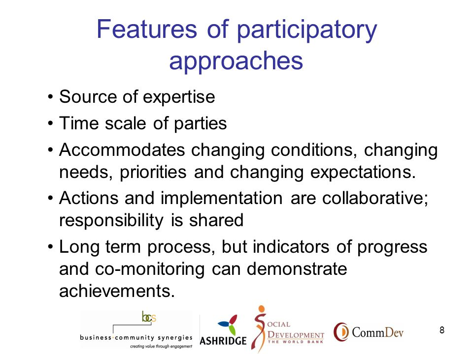 8 Features of participatory approaches Source of expertise Time scale of parties Accommodates changing conditions, changing needs, priorities and changing expectations.
