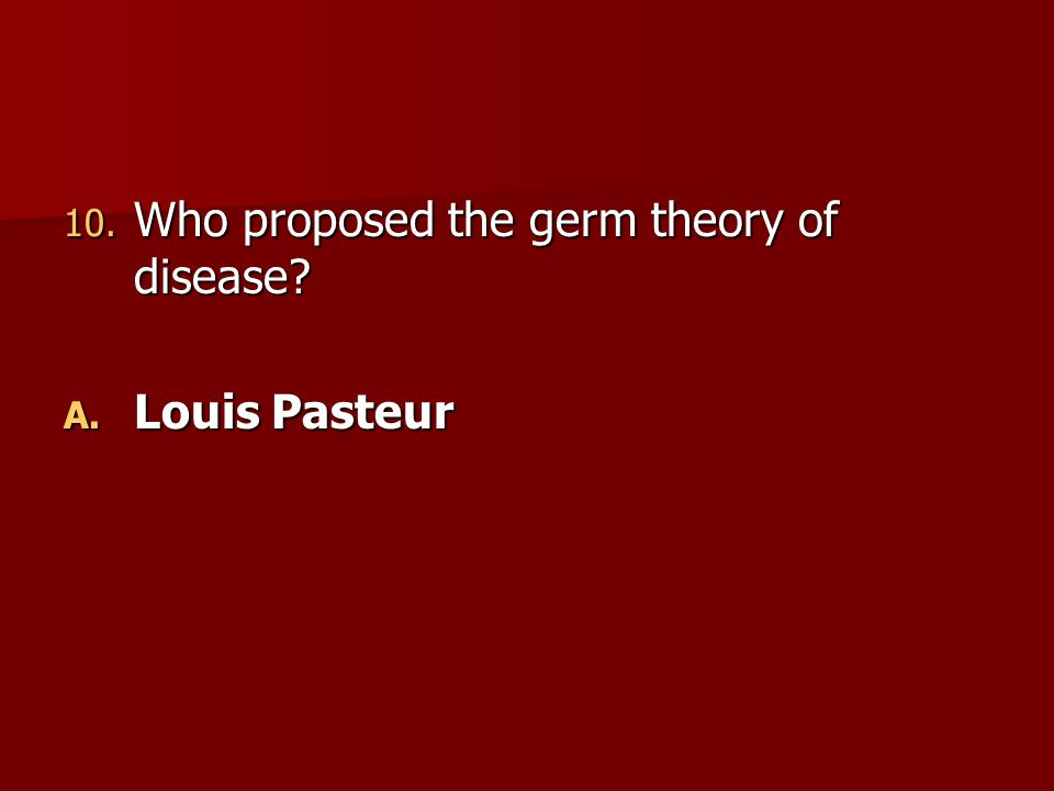 10. Who proposed the germ theory of disease? A. Louis Pasteur