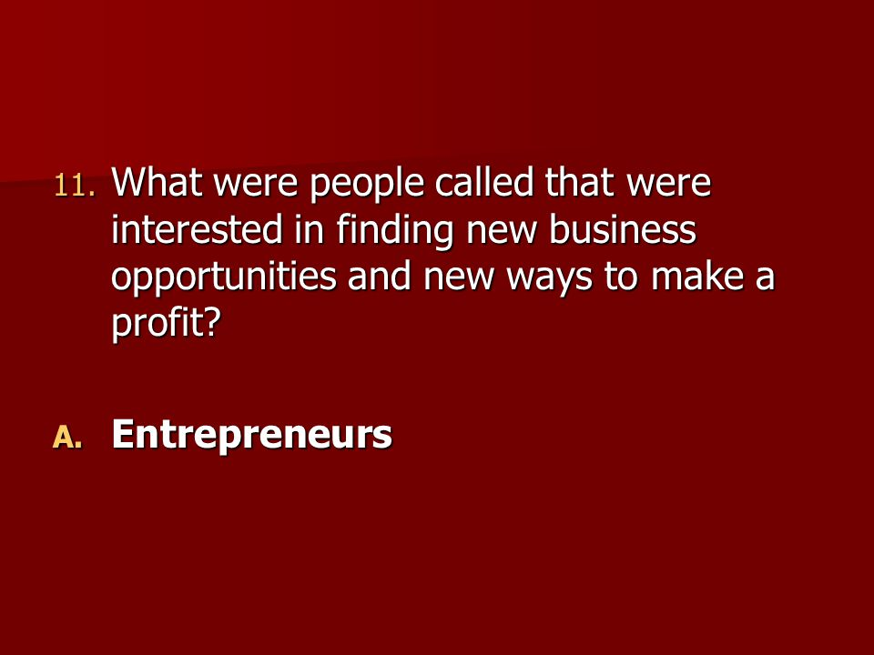 11. What were people called that were interested in finding new business opportunities and new ways to make a profit? A. Entrepreneurs