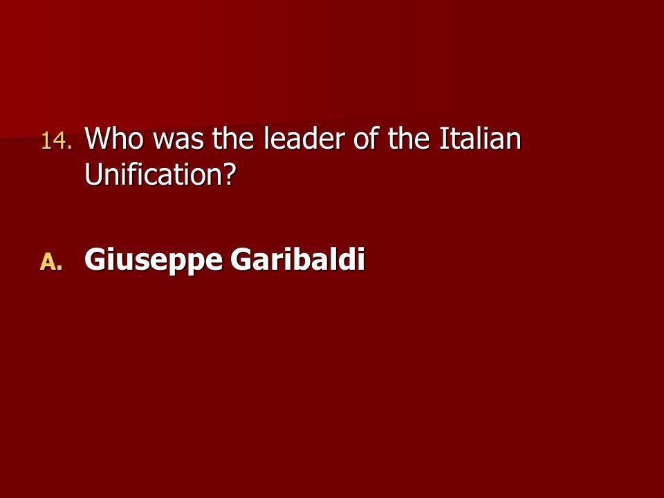 14. Who was the leader of the Italian Unification? A. Giuseppe Garibaldi