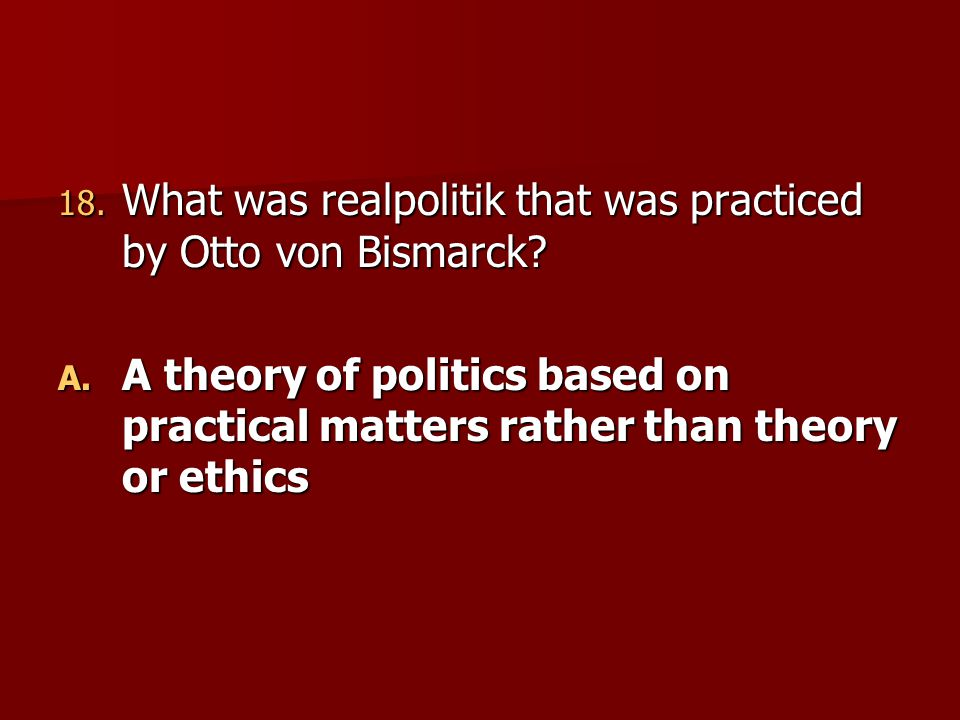18. What was realpolitik that was practiced by Otto von Bismarck? A. A theory of politics based on practical matters rather than theory or ethics