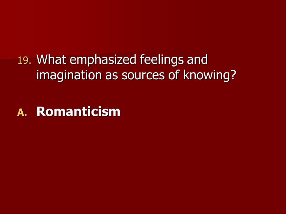 19. What emphasized feelings and imagination as sources of knowing? A. Romanticism