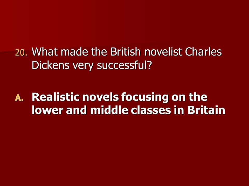 20. What made the British novelist Charles Dickens very successful? A. Realistic novels focusing on the lower and middle classes in Britain