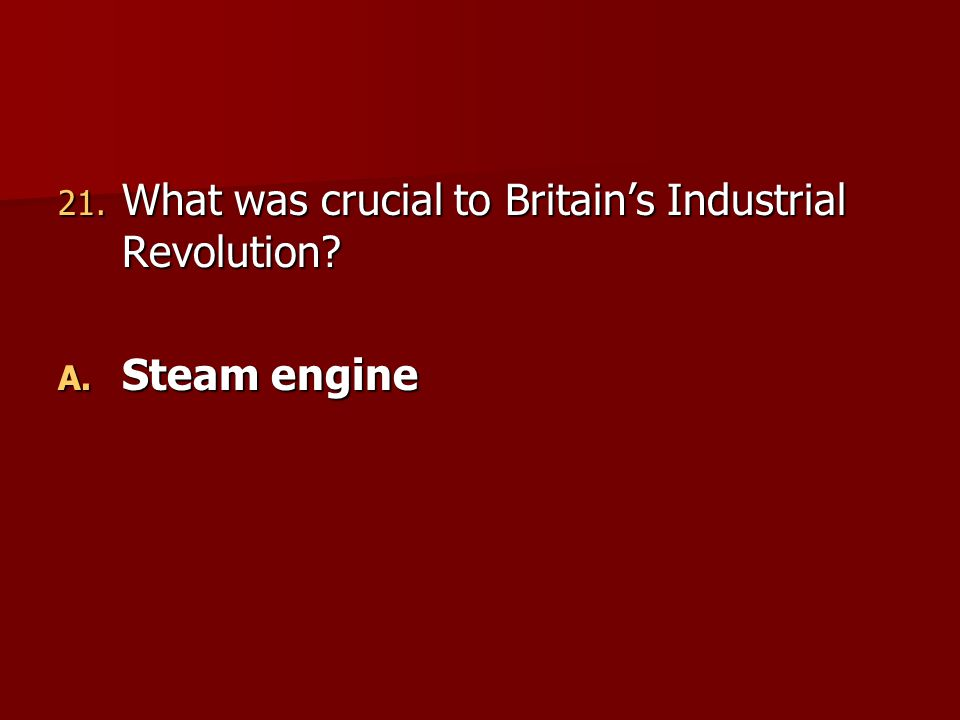 21. What was crucial to Britain's Industrial Revolution? A. Steam engine