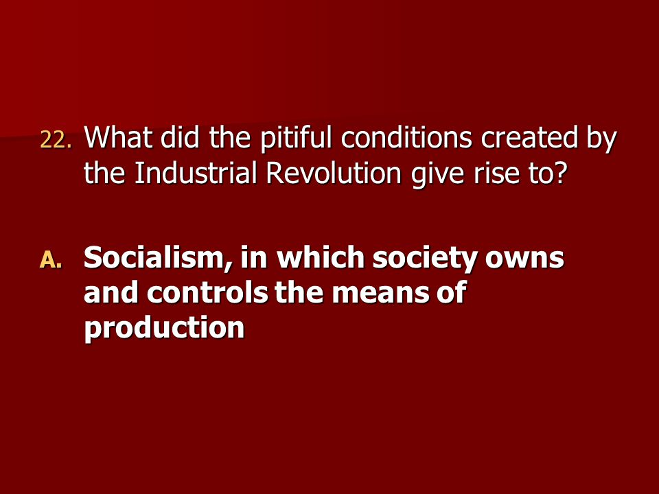 22. What did the pitiful conditions created by the Industrial Revolution give rise to? A. Socialism, in which society owns and controls the means of p