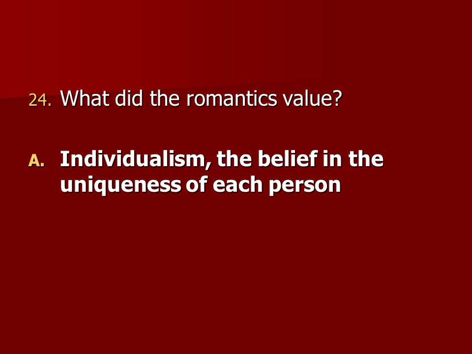 24. What did the romantics value? A. Individualism, the belief in the uniqueness of each person