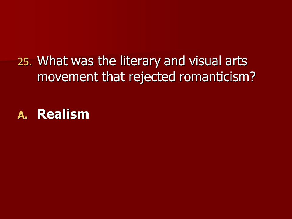 25. What was the literary and visual arts movement that rejected romanticism? A. Realism