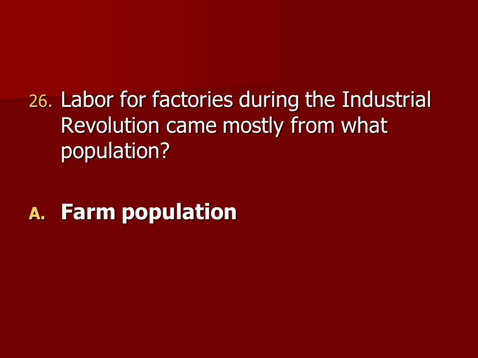 26. Labor for factories during the Industrial Revolution came mostly from what population? A. Farm population