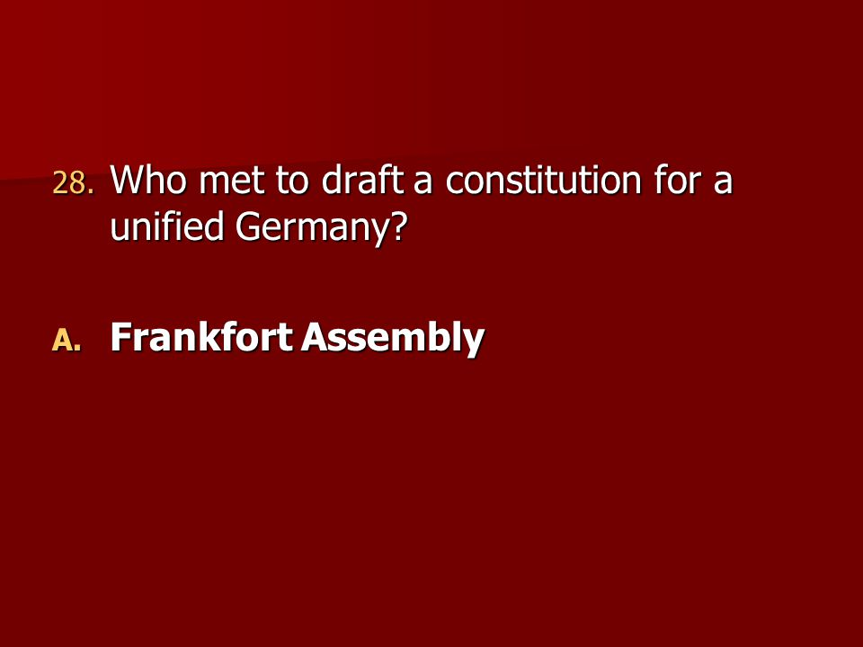 28. Who met to draft a constitution for a unified Germany? A. Frankfort Assembly