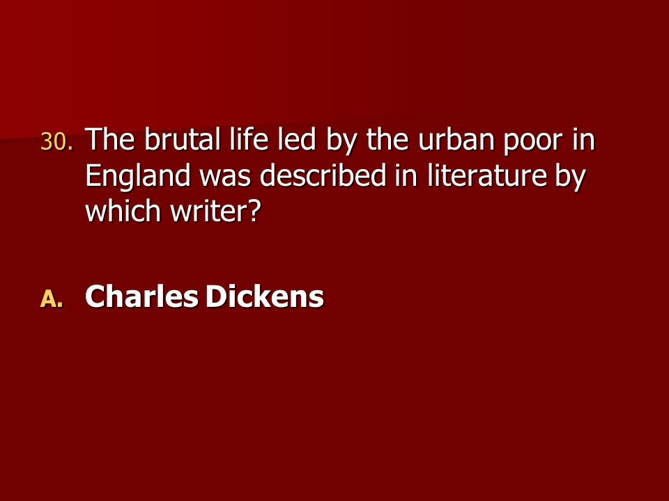 30. The brutal life led by the urban poor in England was described in literature by which writer? A. Charles Dickens