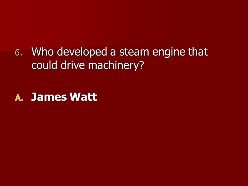 6. Who developed a steam engine that could drive machinery? A. James Watt