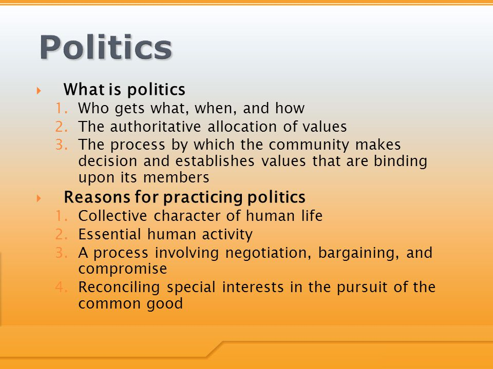  What is politics 1.Who gets what, when, and how 2.The authoritative allocation of values 3.The process by which the community makes decision and establishes values that are binding upon its members  Reasons for practicing politics 1.Collective character of human life 2.Essential human activity 3.A process involving negotiation, bargaining, and compromise 4.Reconciling special interests in the pursuit of the common good