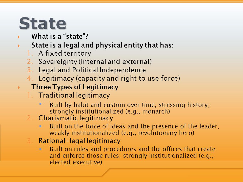 """ What is a """"state""""?  State is a legal and physical entity that has: 1.A fixed territory 2.Sovereignty (internal and external) 3.Legal and Political"""