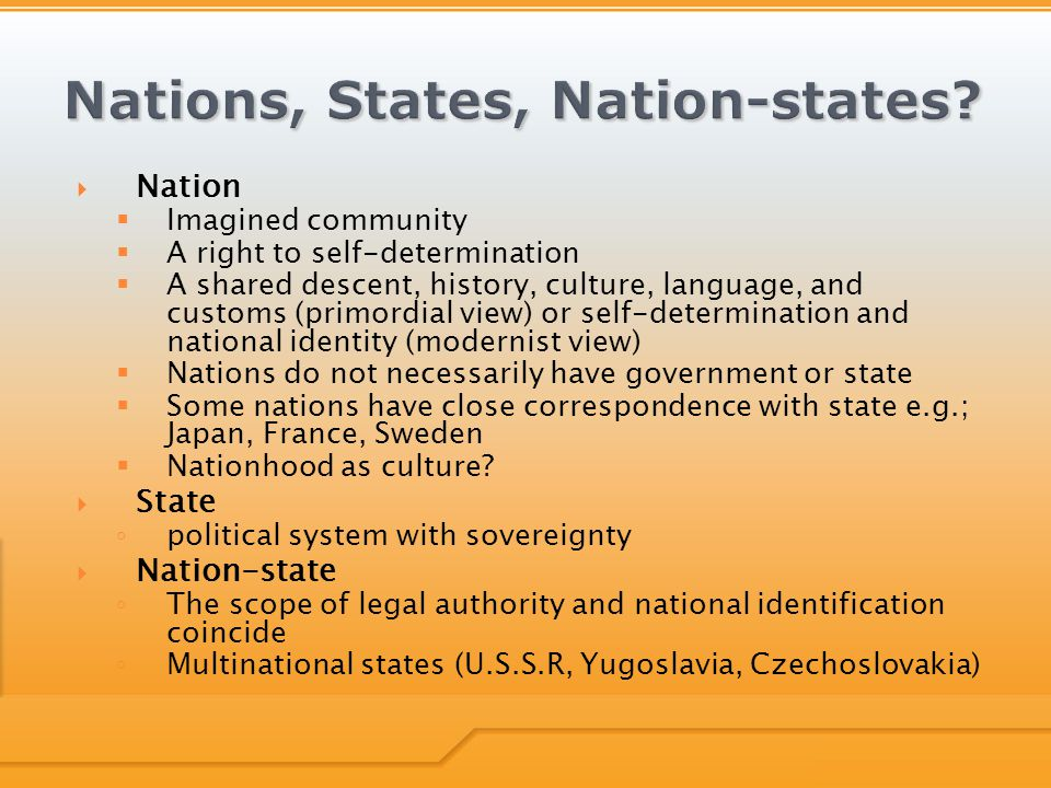  Nation  Imagined community  A right to self-determination  A shared descent, history, culture, language, and customs (primordial view) or self-de