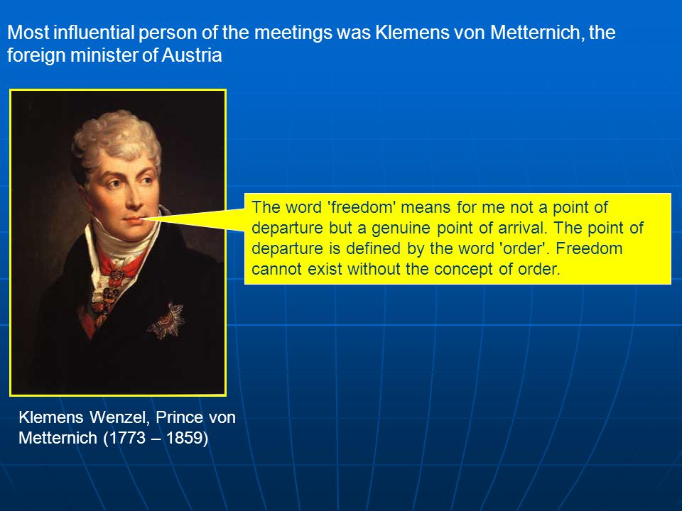 Most influential person of the meetings was Klemens von Metternich, the foreign minister of Austria The word freedom means for me not a point of departure but a genuine point of arrival.