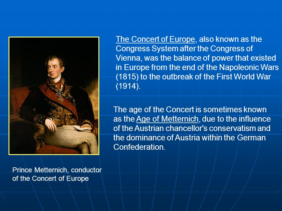 The Concert of Europe, also known as the Congress System after the Congress of Vienna, was the balance of power that existed in Europe from the end of the Napoleonic Wars (1815) to the outbreak of the First World War (1914).