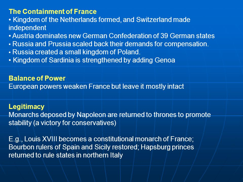 The Containment of France Kingdom of the Netherlands formed, and Switzerland made independent Austria dominates new German Confederation of 39 German states Russia and Prussia scaled back their demands for compensation.