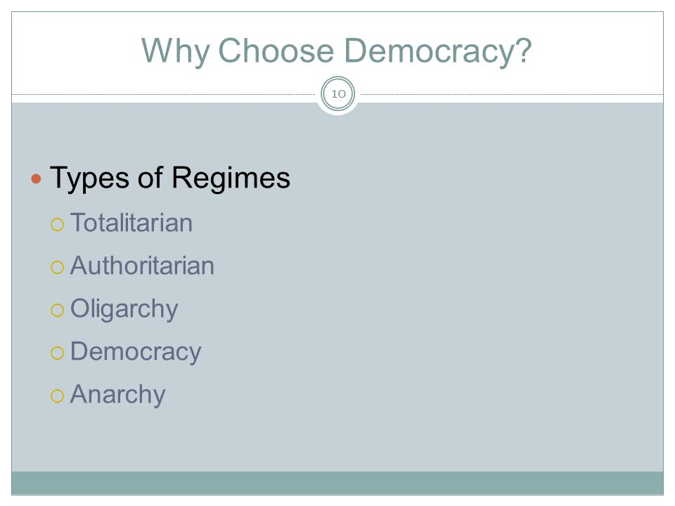 Why Choose Democracy? Types of Regimes  Totalitarian  Authoritarian  Oligarchy  Democracy  Anarchy 10