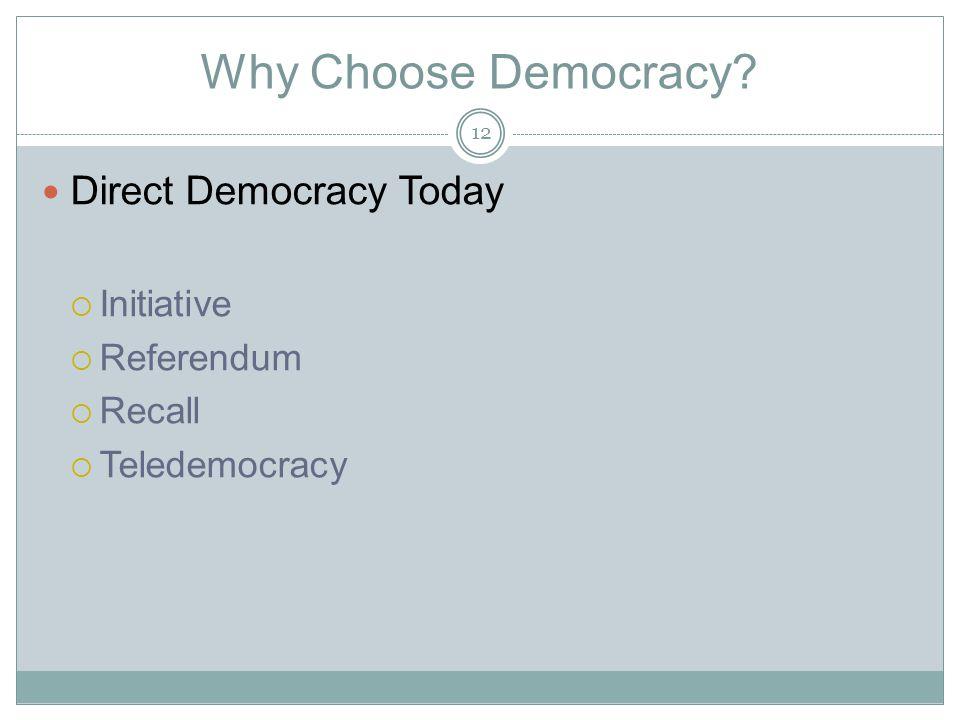 Why Choose Democracy? Direct Democracy Today  Initiative  Referendum  Recall  Teledemocracy 12