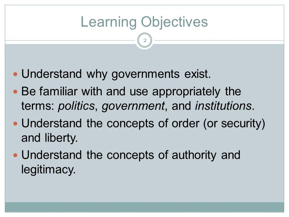 Learning Objectives Understand why governments exist. Be familiar with and use appropriately the terms: politics, government, and institutions. Unders