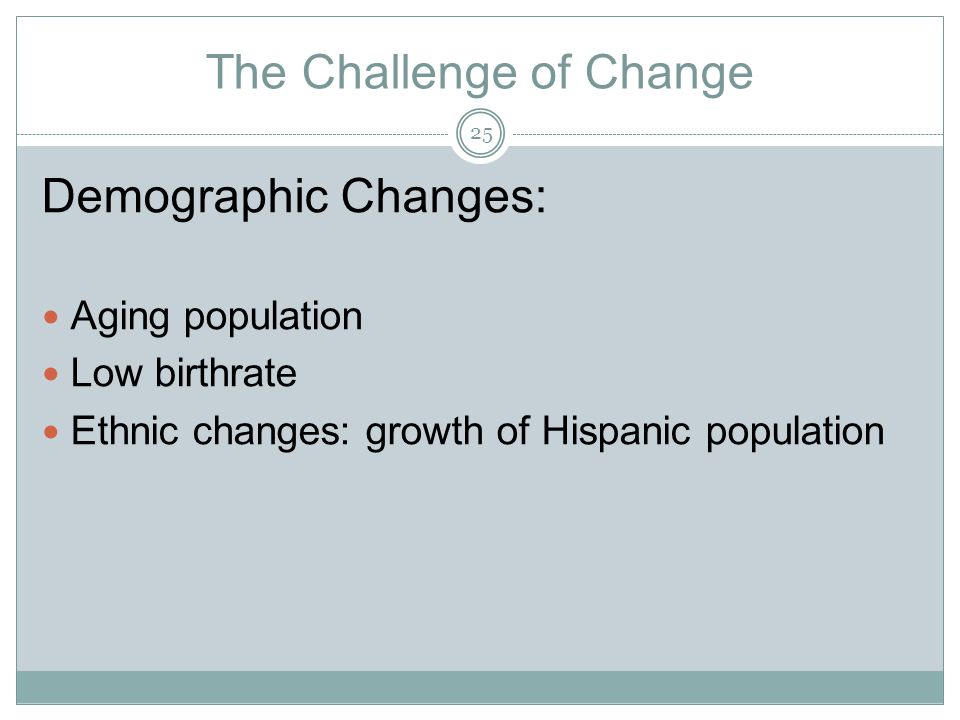 The Challenge of Change Demographic Changes: Aging population Low birthrate Ethnic changes: growth of Hispanic population 25
