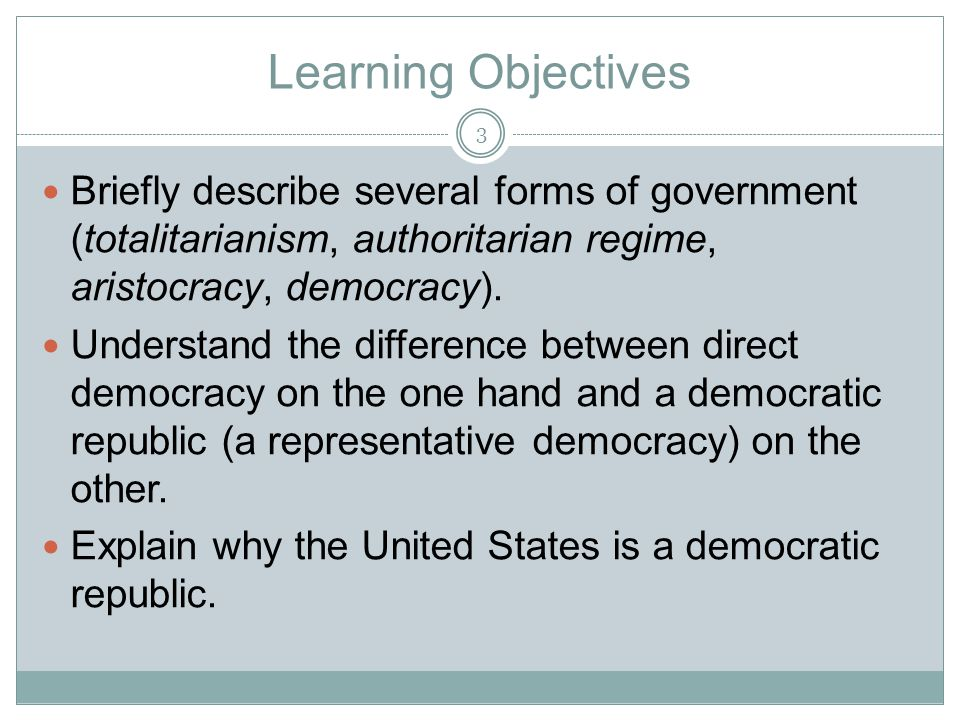 Learning Objectives Briefly describe several forms of government (totalitarianism, authoritarian regime, aristocracy, democracy). Understand the diffe