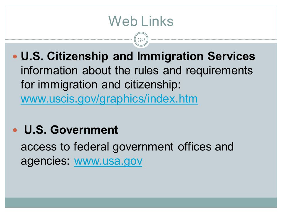 Web Links U.S. Citizenship and Immigration Services information about the rules and requirements for immigration and citizenship: www.uscis.gov/graphi