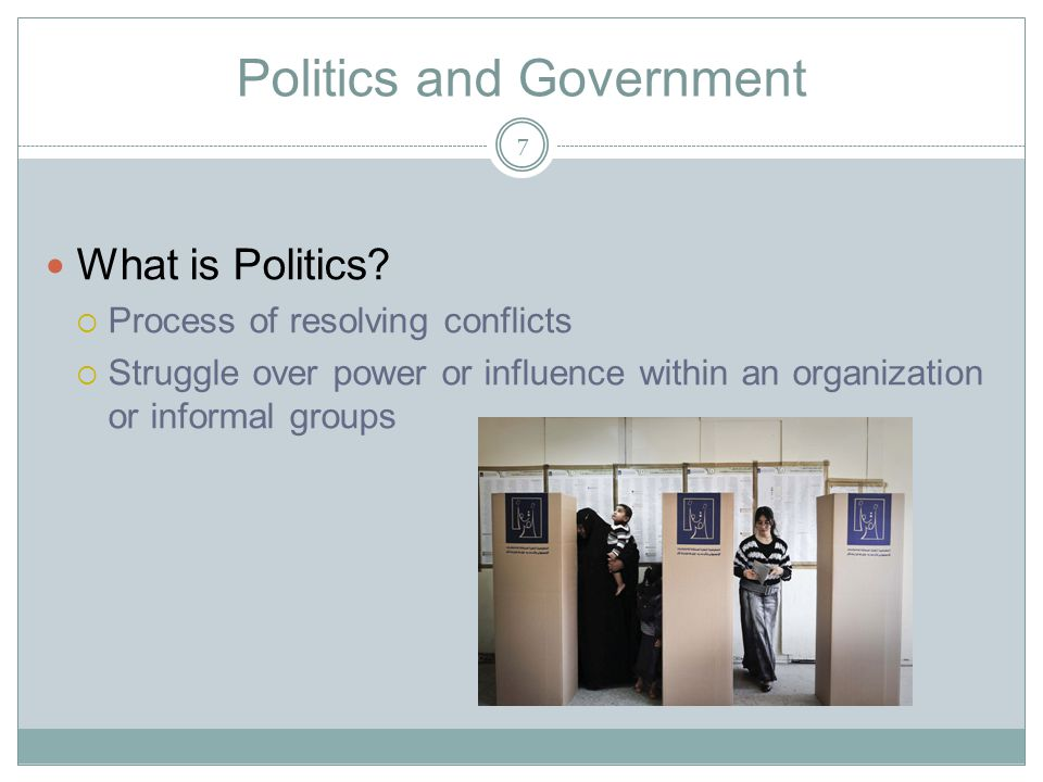 Politics and Government What is Politics?  Process of resolving conflicts  Struggle over power or influence within an organization or informal group
