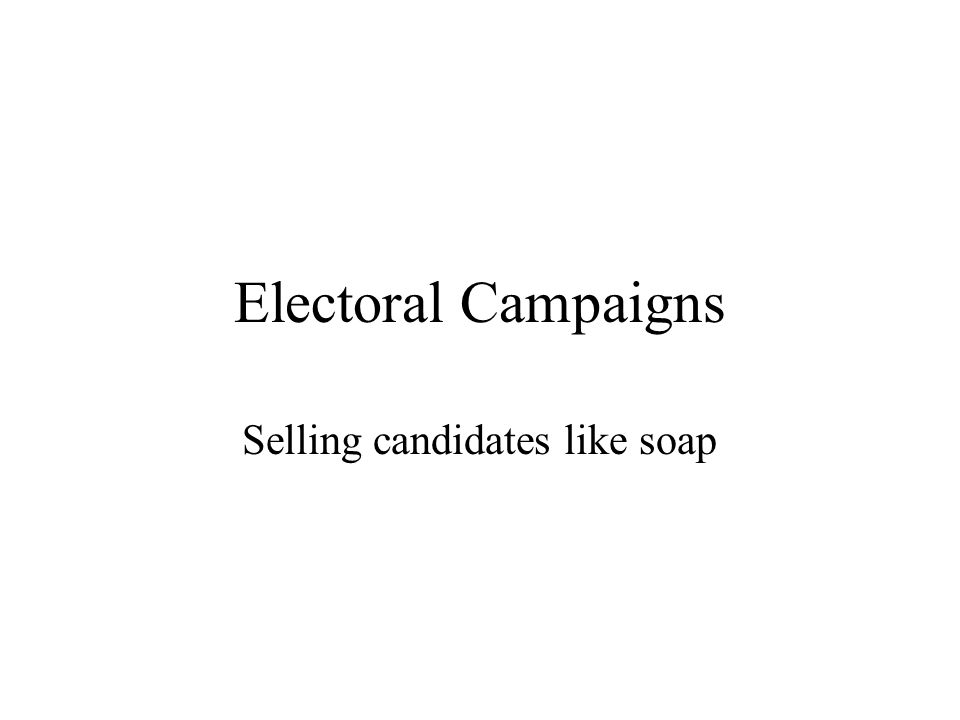 Electoral Campaigns Selling candidates like soap